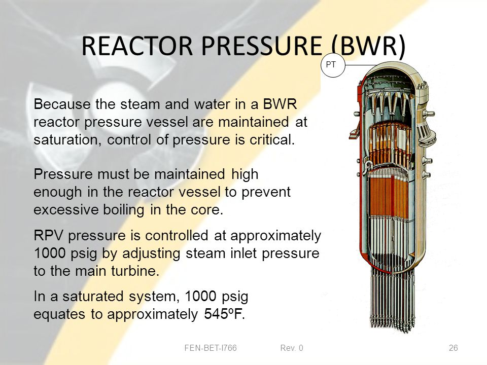REACTOR PRESSURE (BWR) FEN-BET-I766 Rev. 026 Because the steam and water in a BWR reactor pressure vessel are maintained at saturation, control of pre