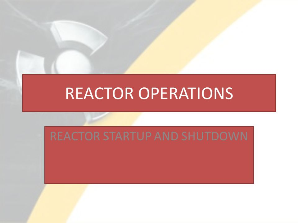 REACTOR OPERATIONS REACTOR STARTUP AND SHUTDOWN
