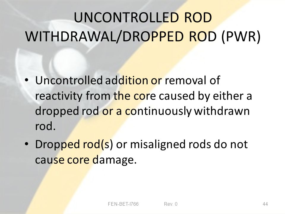 UNCONTROLLED ROD WITHDRAWAL/DROPPED ROD (PWR) Uncontrolled addition or removal of reactivity from the core caused by either a dropped rod or a continuously withdrawn rod.