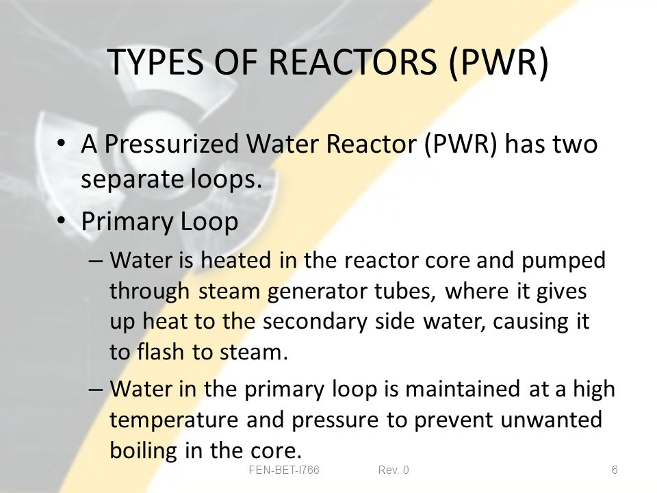 TYPES OF REACTORS (PWR) A Pressurized Water Reactor (PWR) has two separate loops.