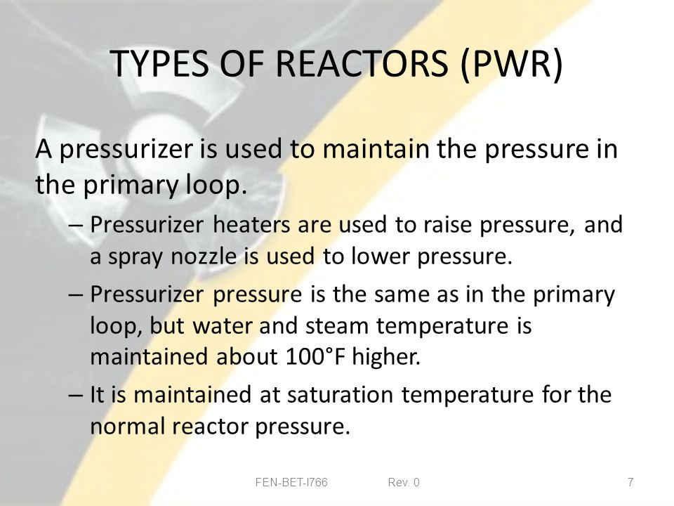 TYPES OF REACTORS (PWR) A pressurizer is used to maintain the pressure in the primary loop.