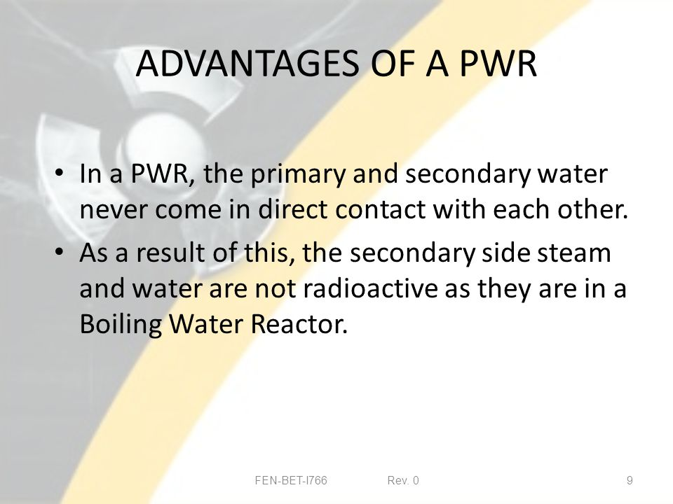ADVANTAGES OF A PWR In a PWR, the primary and secondary water never come in direct contact with each other.