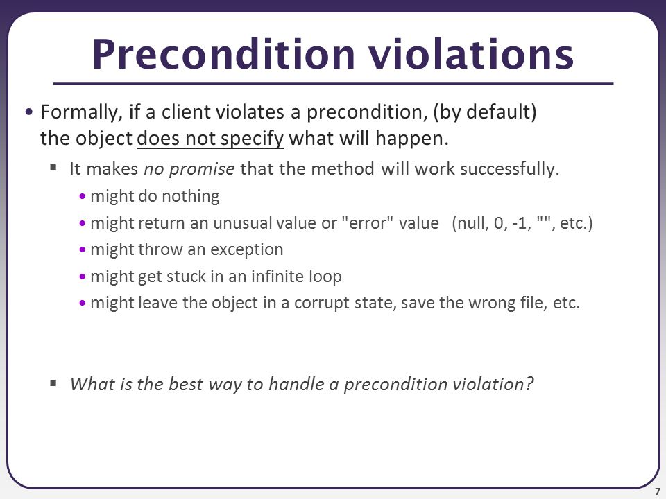 8 Approach 1: return error value can handle a precondition violation by returning a special value: // Returns the element at the given index.