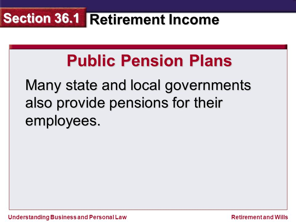 Understanding Business and Personal Law Retirement Income Section 36.1 Retirement and Wills Public Pension Plans Many state and local governments also provide pensions for their employees.