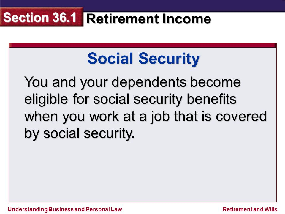 Understanding Business and Personal Law Retirement Income Section 36.1 Retirement and Wills Social Security You and your dependents become eligible for social security benefits when you work at a job that is covered by social security.