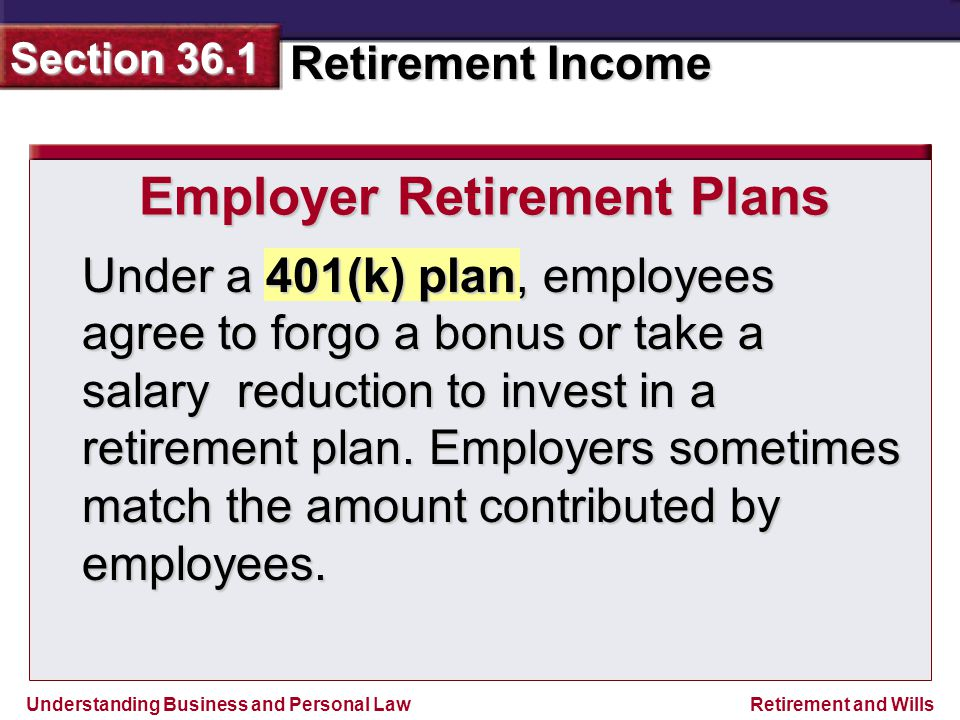 Understanding Business and Personal Law Retirement Income Section 36.1 Retirement and Wills Employer Retirement Plans Under a 401(k) plan, employees agree to forgo a bonus or take a salary reduction to invest in a retirement plan.