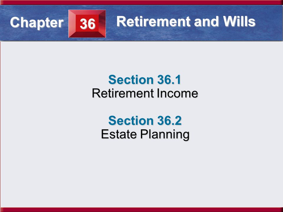 Understanding Business and Personal Law Retirement Income Section 36.1 Retirement and Wills Section 36.1 Retirement Income Section 36.2 Estate Planning 36 Chapter Retirement and Wills