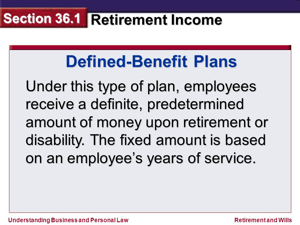 Understanding Business and Personal Law Retirement Income Section 36.1 Retirement and Wills Defined-Benefit Plans Under this type of plan, employees receive a definite, predetermined amount of money upon retirement or disability.