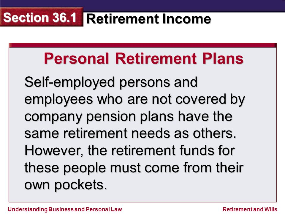 Understanding Business and Personal Law Retirement Income Section 36.1 Retirement and Wills Self-employed persons and employees who are not covered by company pension plans have the same retirement needs as others.