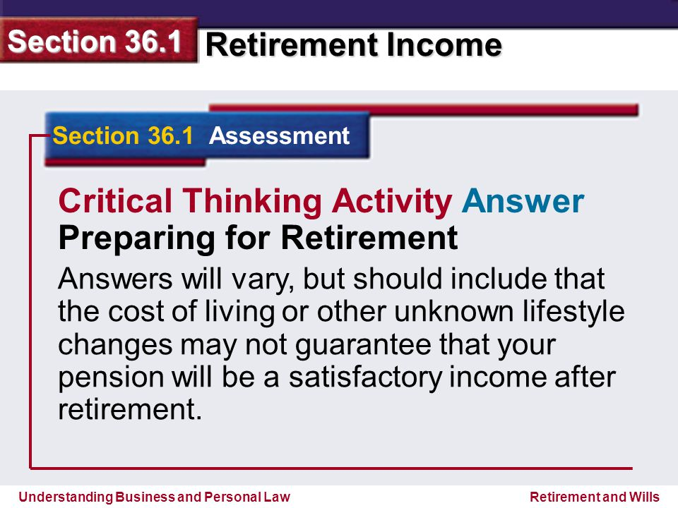 Understanding Business and Personal Law Retirement Income Section 36.1 Retirement and Wills Section 36.1 Assessment Critical Thinking Activity Answer Preparing for Retirement Answers will vary, but should include that the cost of living or other unknown lifestyle changes may not guarantee that your pension will be a satisfactory income after retirement.