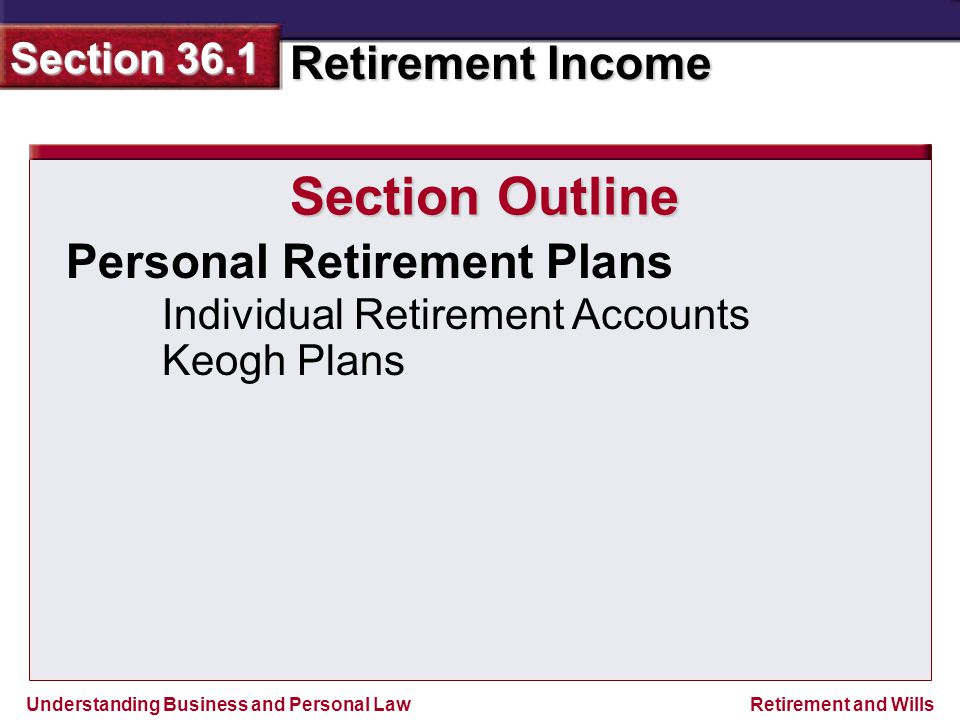 Understanding Business and Personal Law Retirement Income Section 36.1 Retirement and Wills Section 36.1 Assessment Legal Skills in Action Evaluating Retirement Plans As you begin to think about your future career, the type of retirement plan that a job offers is an important benefit to consider.