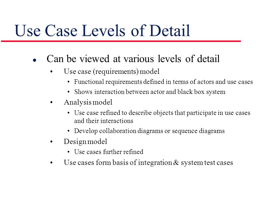 Use Case Levels of Detail l Can be viewed at various levels of detail Use case (requirements) model Functional requirements defined in terms of actors