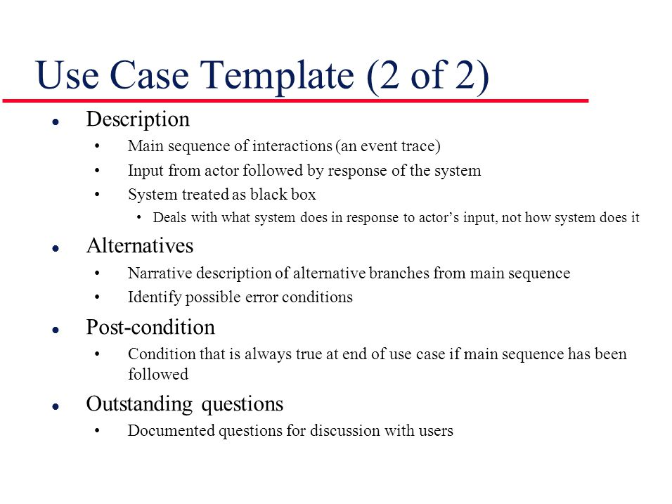 Use Case Template (2 of 2) l Description Main sequence of interactions (an event trace) Input from actor followed by response of the system System tre