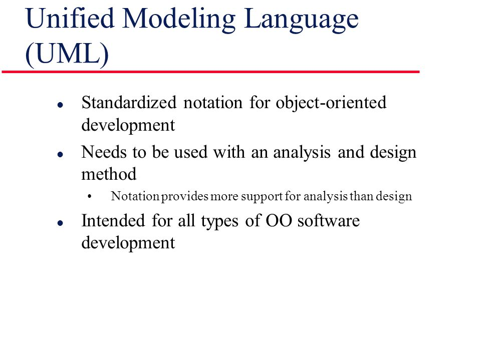 Unified Modeling Language (UML) l Standardized notation for object-oriented development l Needs to be used with an analysis and design method Notation provides more support for analysis than design l Intended for all types of OO software development