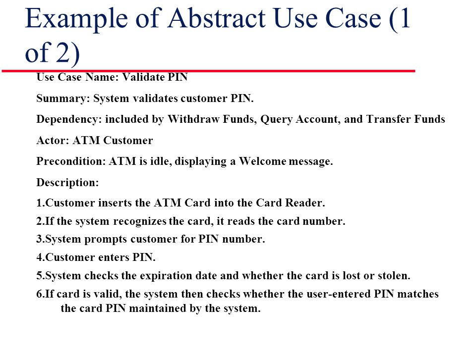 Example of Abstract Use Case (1 of 2) Use Case Name: Validate PIN Summary: System validates customer PIN. Dependency: included by Withdraw Funds, Quer