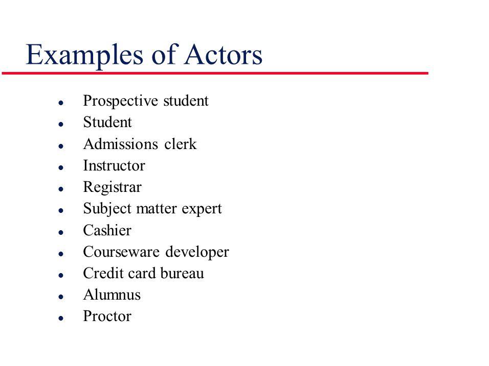 Examples of Actors l Prospective student l Student l Admissions clerk l Instructor l Registrar l Subject matter expert l Cashier l Courseware developer l Credit card bureau l Alumnus l Proctor