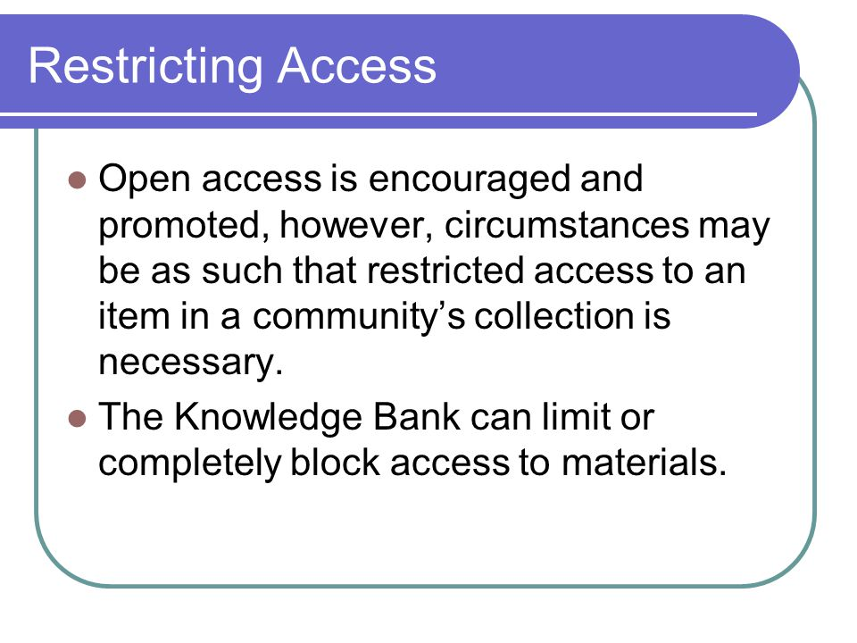 Restricting Access Open access is encouraged and promoted, however, circumstances may be as such that restricted access to an item in a community's collection is necessary.