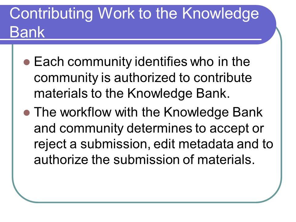 Knowledge Bank Changes and Metadata Items cannot be edited or changed An updated version may be submitted Metadata (Data about Data) – Manually created metadata adds value because it ensures consitency.