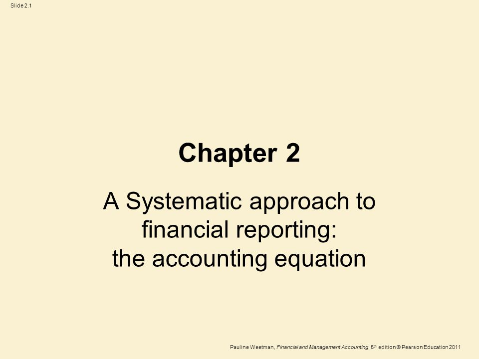 Slide 2.1 Pauline Weetman, Financial and Management Accounting, 5 th edition © Pearson Education 2011 Chapter 2 A Systematic approach to financial reporting: the accounting equation
