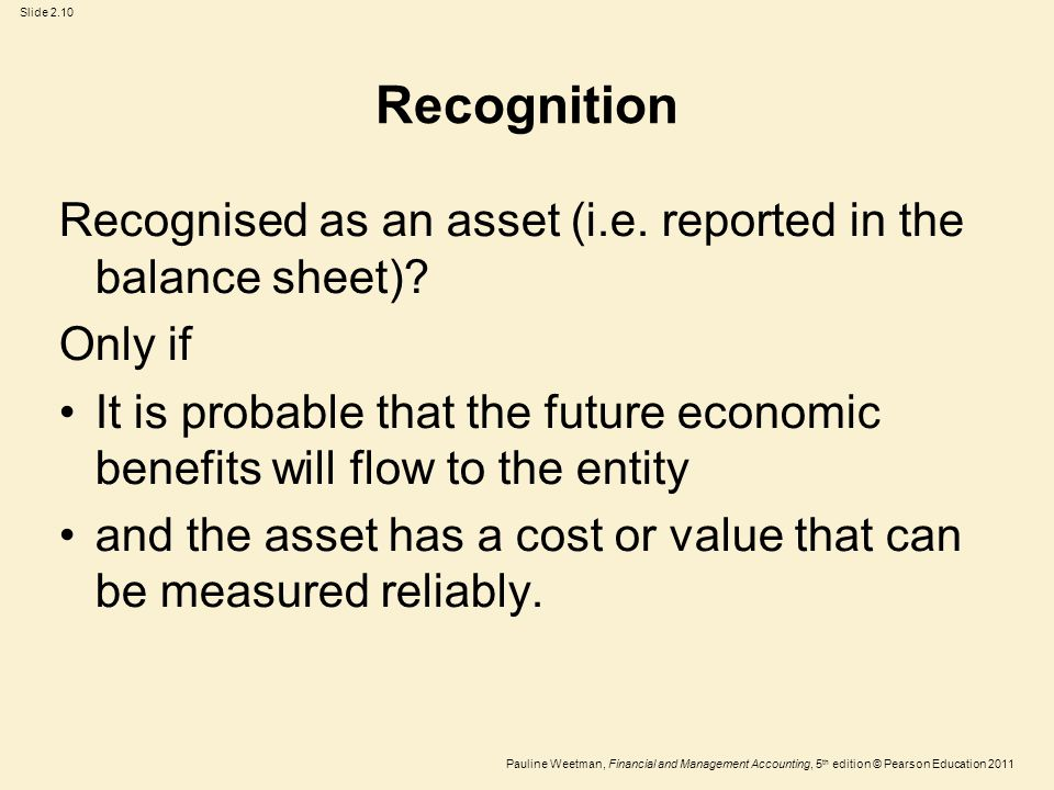 Slide 2.10 Pauline Weetman, Financial and Management Accounting, 5 th edition © Pearson Education 2011 Recognition Recognised as an asset (i.e. report