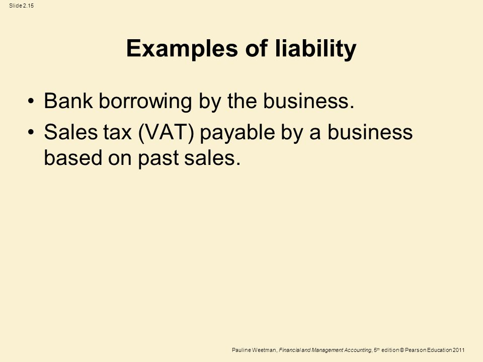 Slide 2.15 Pauline Weetman, Financial and Management Accounting, 5 th edition © Pearson Education 2011 Examples of liability Bank borrowing by the business.