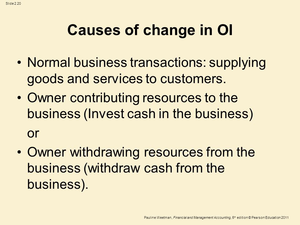 Slide 2.20 Pauline Weetman, Financial and Management Accounting, 5 th edition © Pearson Education 2011 Causes of change in OI Normal business transactions: supplying goods and services to customers.