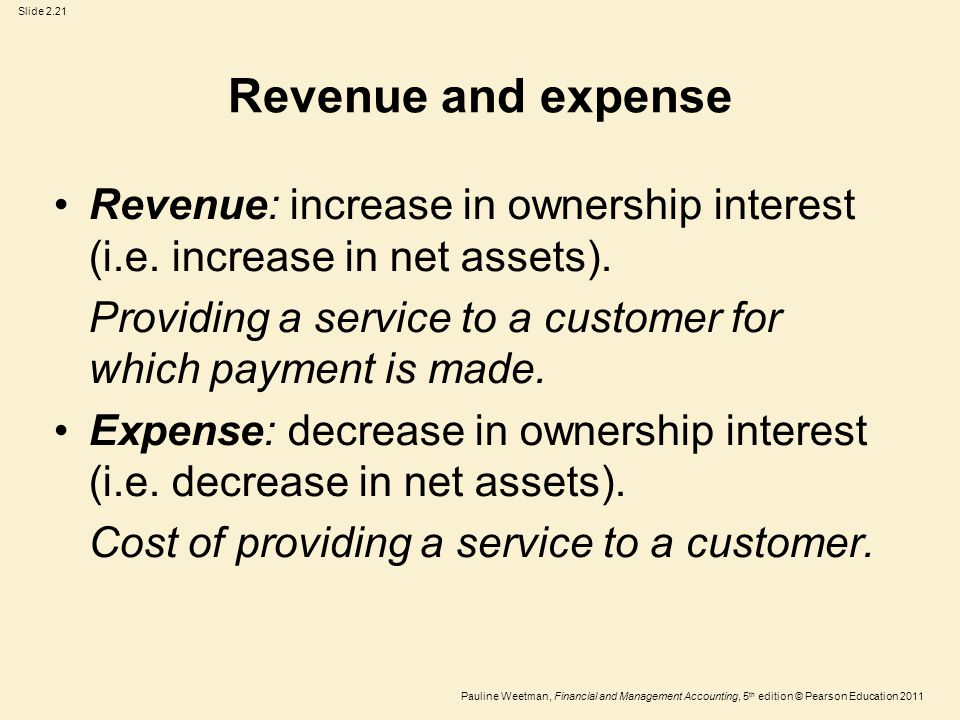 Slide 2.21 Pauline Weetman, Financial and Management Accounting, 5 th edition © Pearson Education 2011 Revenue and expense Revenue: increase in ownership interest (i.e.