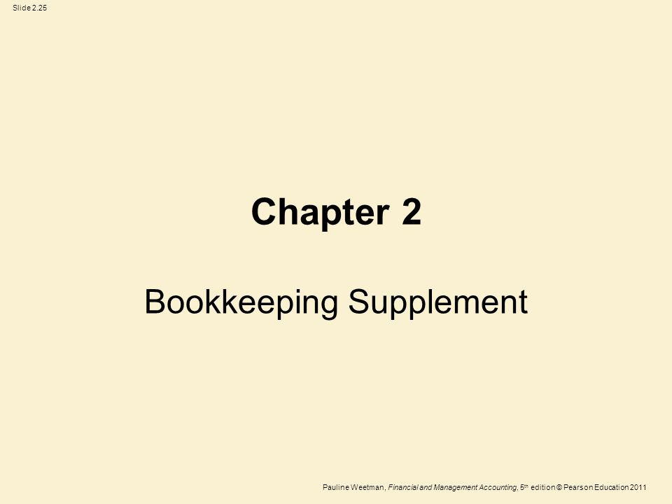 Slide 2.25 Pauline Weetman, Financial and Management Accounting, 5 th edition © Pearson Education 2011 Chapter 2 Bookkeeping Supplement