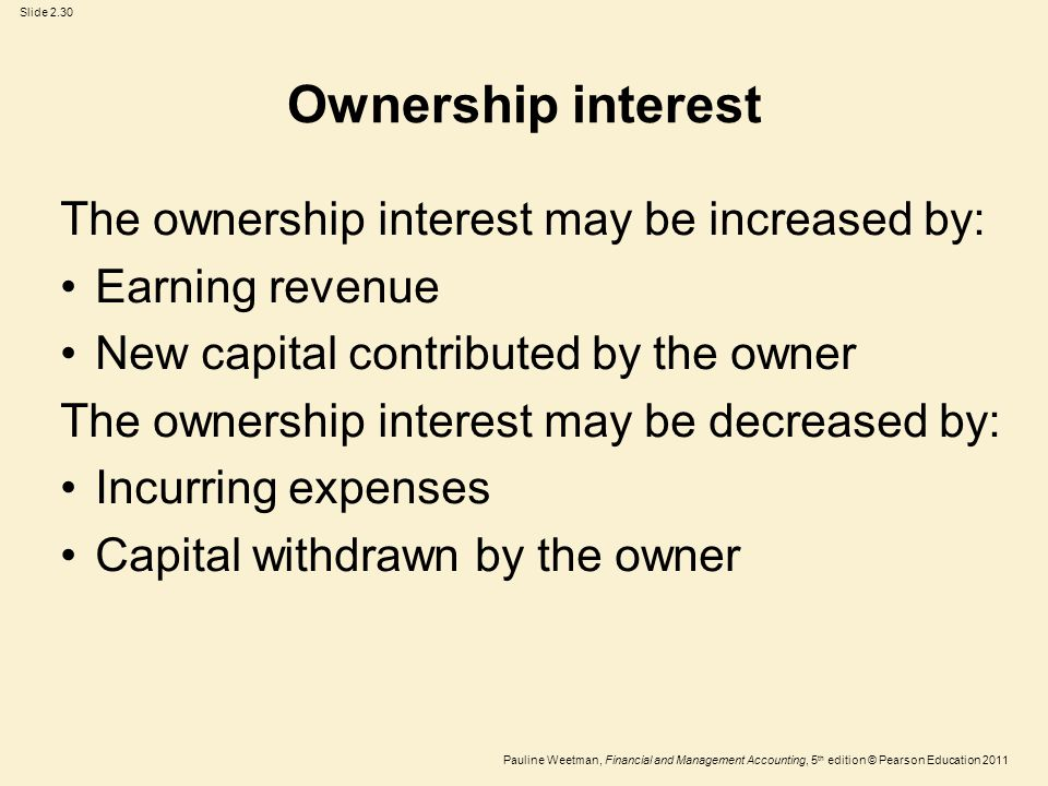 Slide 2.30 Pauline Weetman, Financial and Management Accounting, 5 th edition © Pearson Education 2011 Ownership interest The ownership interest may be increased by: Earning revenue New capital contributed by the owner The ownership interest may be decreased by: Incurring expenses Capital withdrawn by the owner
