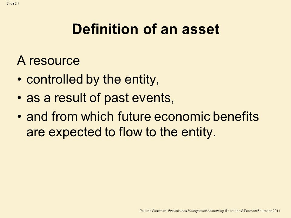 Slide 2.7 Pauline Weetman, Financial and Management Accounting, 5 th edition © Pearson Education 2011 Definition of an asset A resource controlled by the entity, as a result of past events, and from which future economic benefits are expected to flow to the entity.