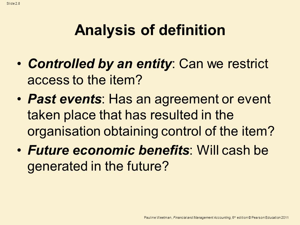 Slide 2.8 Pauline Weetman, Financial and Management Accounting, 5 th edition © Pearson Education 2011 Analysis of definition Controlled by an entity: