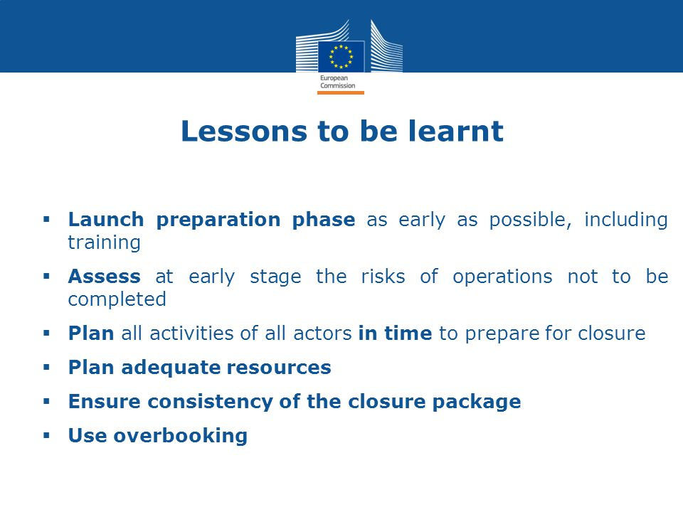 Lessons to be learnt  Launch preparation phase as early as possible, including training  Assess at early stage the risks of operations not to be completed  Plan all activities of all actors in time to prepare for closure  Plan adequate resources  Ensure consistency of the closure package  Use overbooking