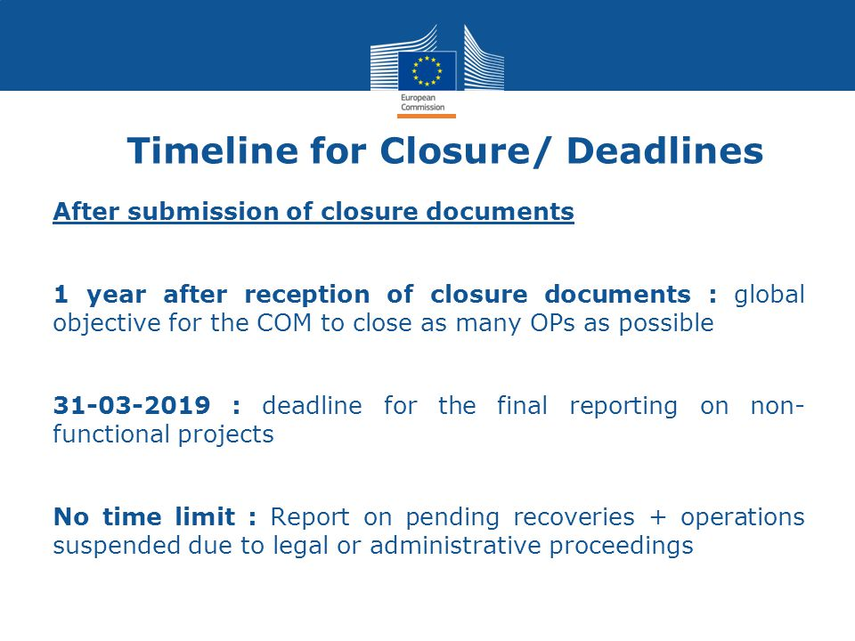 Timeline for Closure/ Deadlines After submission of closure documents 1 year after reception of closure documents : global objective for the COM to cl