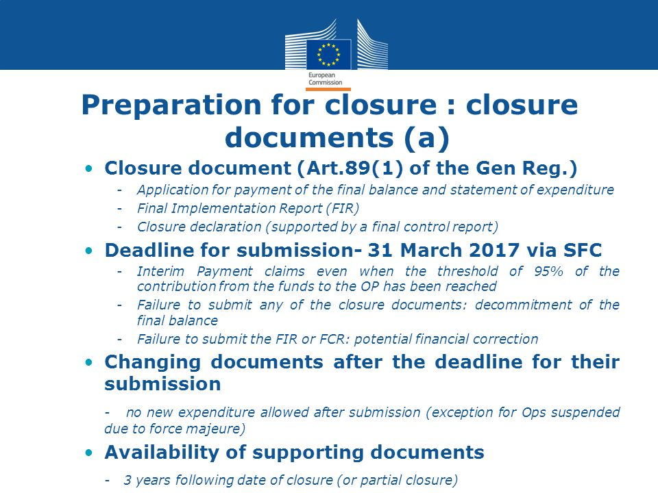 Preparation for closure : closure documents (a) Closure document (Art.89(1) of the Gen Reg.) -Application for payment of the final balance and statement of expenditure -Final Implementation Report (FIR) -Closure declaration (supported by a final control report) Deadline for submission- 31 March 2017 via SFC -Interim Payment claims even when the threshold of 95% of the contribution from the funds to the OP has been reached -Failure to submit any of the closure documents: decommitment of the final balance -Failure to submit the FIR or FCR: potential financial correction Changing documents after the deadline for their submission - no new expenditure allowed after submission (exception for Ops suspended due to force majeure) Availability of supporting documents - 3 years following date of closure (or partial closure)