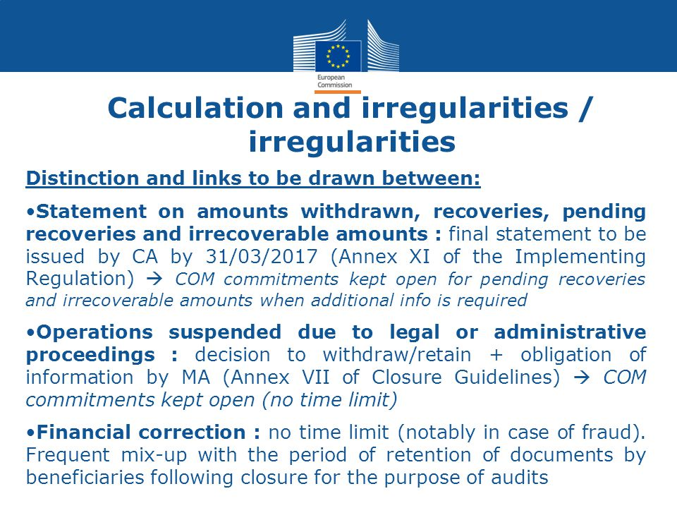 Calculation and irregularities / irregularities Distinction and links to be drawn between: Statement on amounts withdrawn, recoveries, pending recoveries and irrecoverable amounts : final statement to be issued by CA by 31/03/2017 (Annex XI of the Implementing Regulation)  COM commitments kept open for pending recoveries and irrecoverable amounts when additional info is required Operations suspended due to legal or administrative proceedings : decision to withdraw/retain + obligation of information by MA (Annex VII of Closure Guidelines)  COM commitments kept open (no time limit) Financial correction : no time limit (notably in case of fraud).
