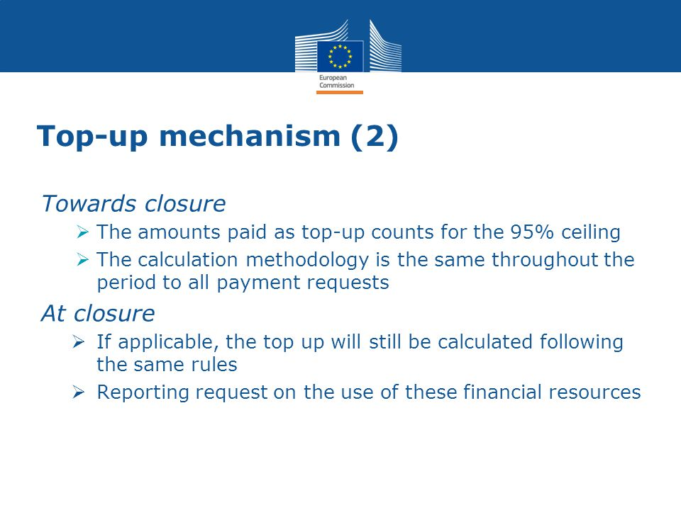Top-up mechanism (2) Towards closure  The amounts paid as top-up counts for the 95% ceiling  The calculation methodology is the same throughout the period to all payment requests At closure  If applicable, the top up will still be calculated following the same rules  Reporting request on the use of these financial resources