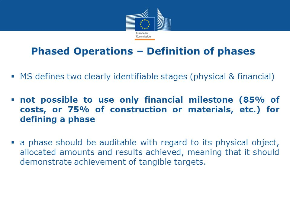 Phased Operations – Definition of phases  MS defines two clearly identifiable stages (physical & financial)  not possible to use only financial milestone (85% of costs, or 75% of construction or materials, etc.) for defining a phase  a phase should be auditable with regard to its physical object, allocated amounts and results achieved, meaning that it should demonstrate achievement of tangible targets.