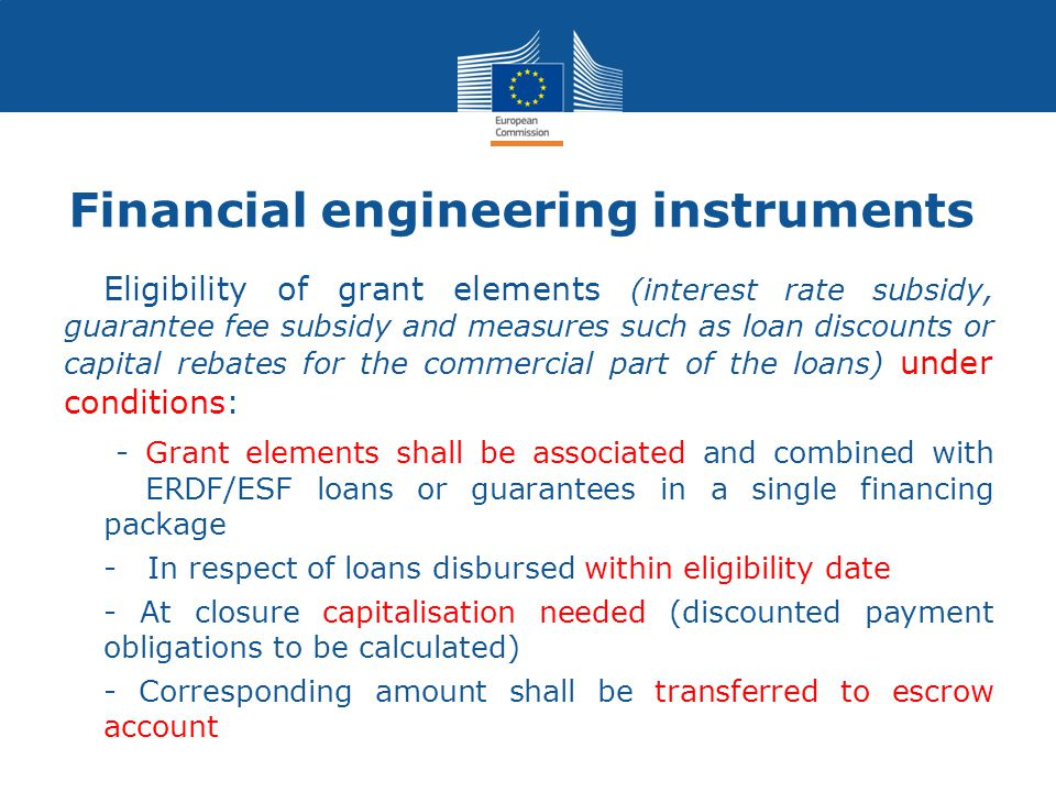  Eligibility of grant elements (interest rate subsidy, guarantee fee subsidy and measures such as loan discounts or capital rebates for the commercial part of the loans) under conditions: - Grant elements shall be associated and combined with ERDF/ESF loans or guarantees in a single financing package - In respect of loans disbursed within eligibility date - At closure capitalisation needed (discounted payment obligations to be calculated) - Corresponding amount shall be transferred to escrow account Financial engineering instruments
