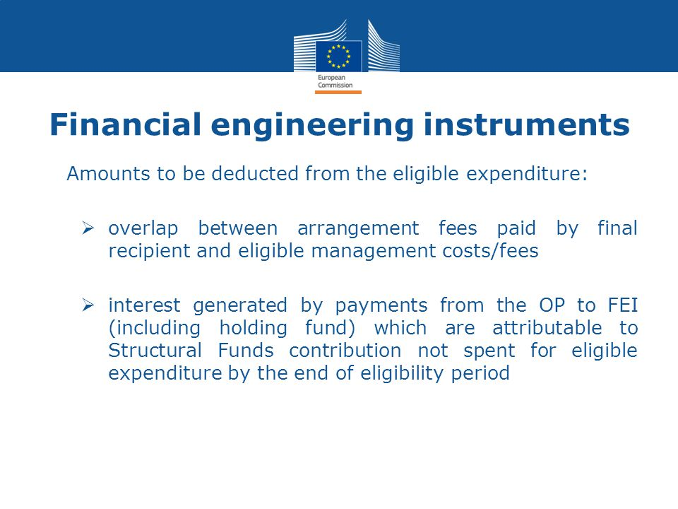 Amounts to be deducted from the eligible expenditure:  overlap between arrangement fees paid by final recipient and eligible management costs/fees  interest generated by payments from the OP to FEI (including holding fund) which are attributable to Structural Funds contribution not spent for eligible expenditure by the end of eligibility period Financial engineering instruments