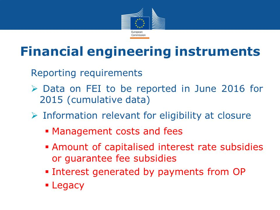 Reporting requirements  Data on FEI to be reported in June 2016 for 2015 (cumulative data)  Information relevant for eligibility at closure  Management costs and fees  Amount of capitalised interest rate subsidies or guarantee fee subsidies  Interest generated by payments from OP  Legacy Financial engineering instruments