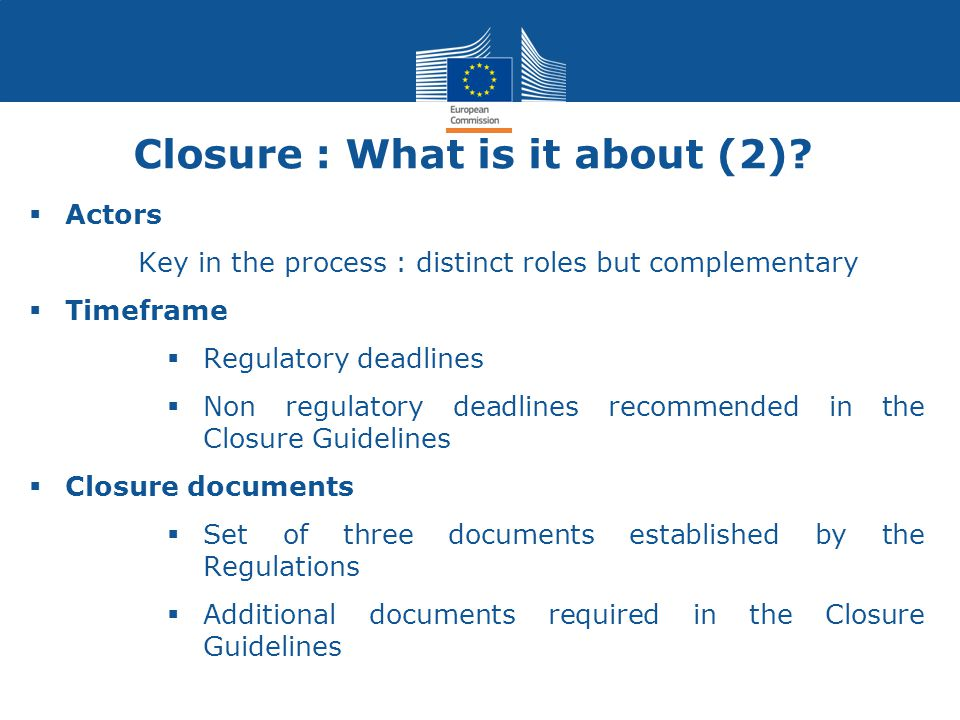  Actors Key in the process : distinct roles but complementary  Timeframe  Regulatory deadlines  Non regulatory deadlines recommended in the Closur