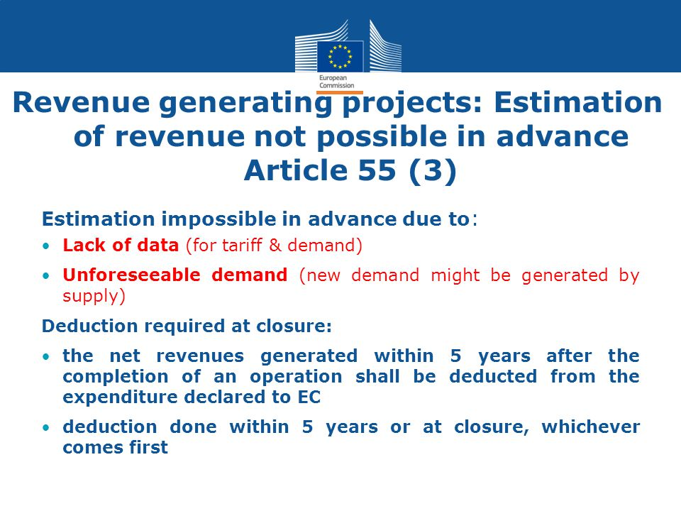 Revenue generating projects: Estimation of revenue not possible in advance Article 55 (3) Estimation impossible in advance due to : Lack of data (for
