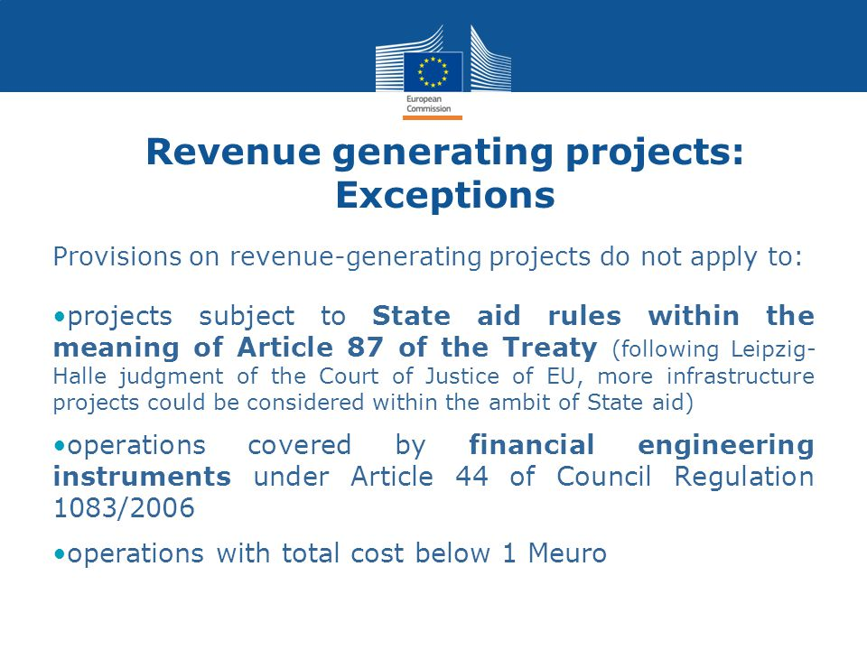 Revenue generating projects: Exceptions Provisions on revenue-generating projects do not apply to: projects subject to State aid rules within the meaning of Article 87 of the Treaty (following Leipzig- Halle judgment of the Court of Justice of EU, more infrastructure projects could be considered within the ambit of State aid) operations covered by financial engineering instruments under Article 44 of Council Regulation 1083/2006 operations with total cost below 1 Meuro