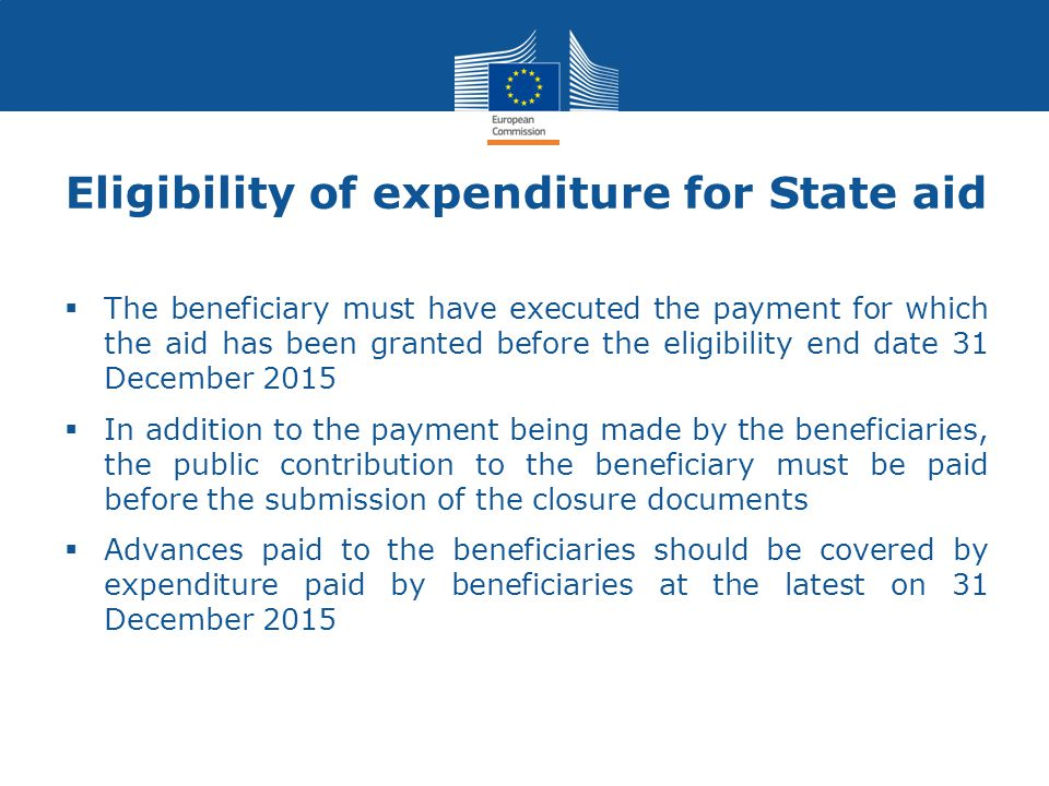 Eligibility of expenditure for State aid  The beneficiary must have executed the payment for which the aid has been granted before the eligibility end date 31 December 2015  In addition to the payment being made by the beneficiaries, the public contribution to the beneficiary must be paid before the submission of the closure documents  Advances paid to the beneficiaries should be covered by expenditure paid by beneficiaries at the latest on 31 December 2015