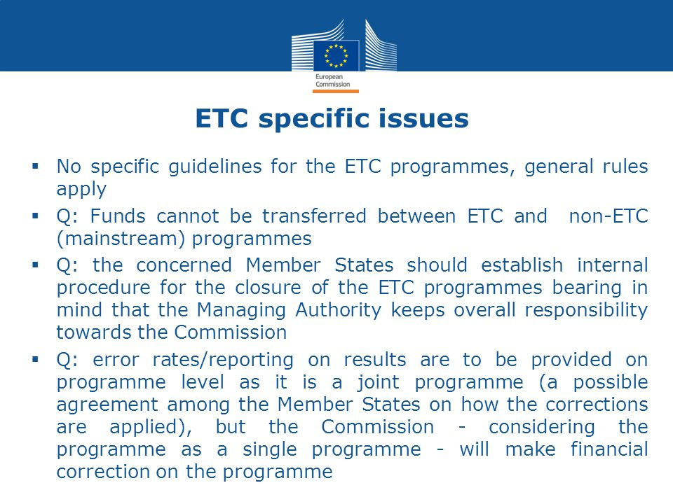ETC specific issues  No specific guidelines for the ETC programmes, general rules apply  Q: Funds cannot be transferred between ETC and non-ETC (mainstream) programmes  Q: the concerned Member States should establish internal procedure for the closure of the ETC programmes bearing in mind that the Managing Authority keeps overall responsibility towards the Commission  Q: error rates/reporting on results are to be provided on programme level as it is a joint programme (a possible agreement among the Member States on how the corrections are applied), but the Commission - considering the programme as a single programme - will make financial correction on the programme