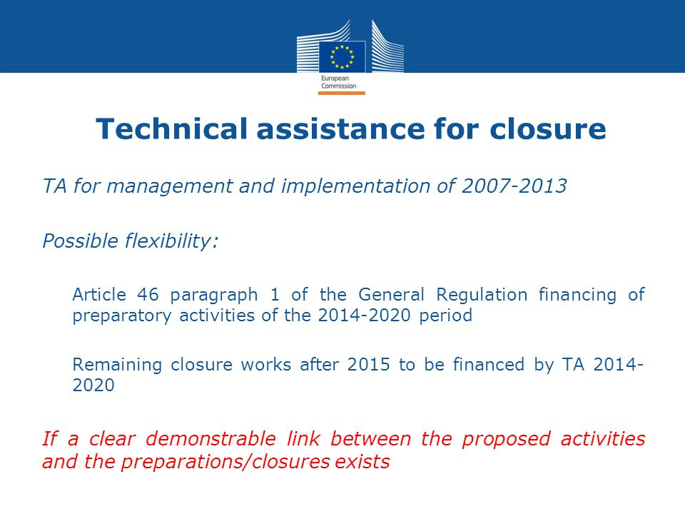 Technical assistance for closure TA for management and implementation of 2007-2013 Possible flexibility: Article 46 paragraph 1 of the General Regulation financing of preparatory activities of the 2014-2020 period Remaining closure works after 2015 to be financed by TA 2014- 2020 If a clear demonstrable link between the proposed activities and the preparations/closures exists