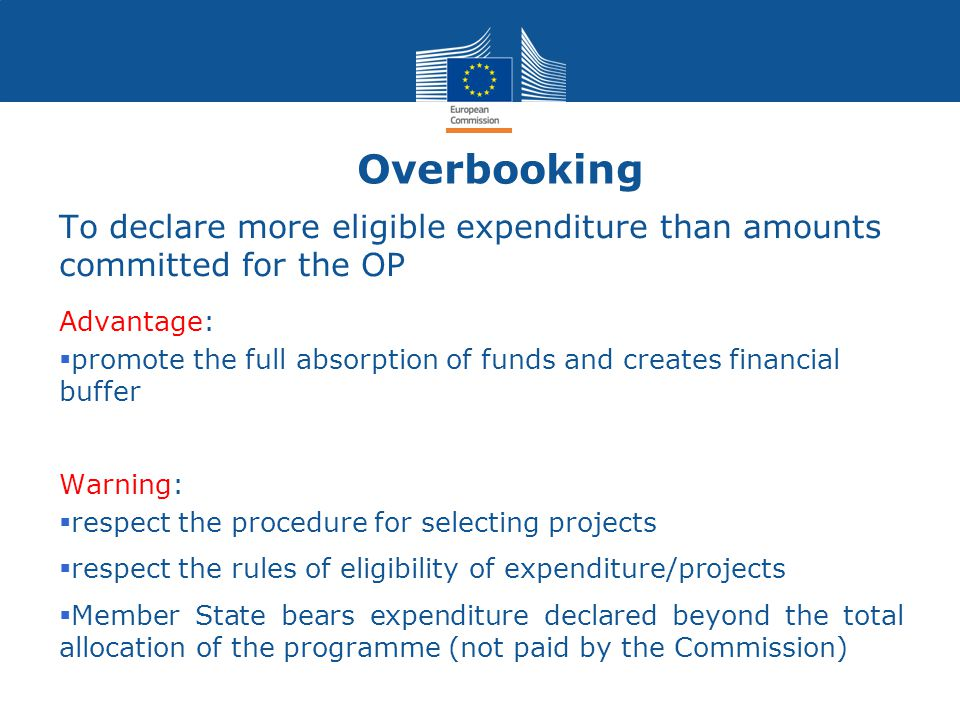 Overbooking To declare more eligible expenditure than amounts committed for the OP Advantage:  promote the full absorption of funds and creates financial buffer Warning:  respect the procedure for selecting projects  respect the rules of eligibility of expenditure/projects  Member State bears expenditure declared beyond the total allocation of the programme (not paid by the Commission)