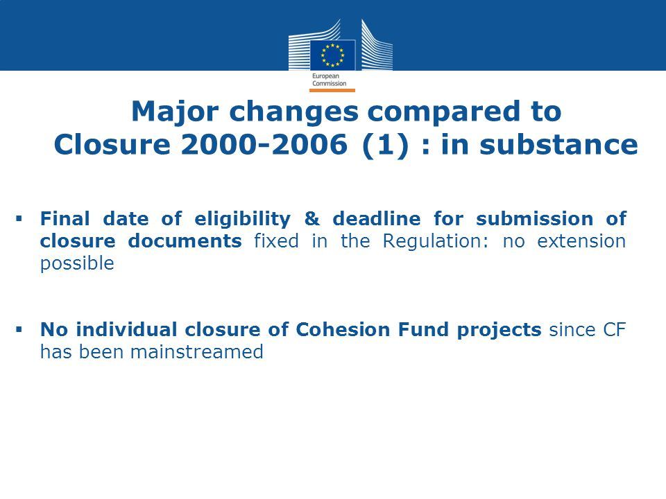 Major changes compared to Closure 2000-2006 (1) : in substance  Final date of eligibility & deadline for submission of closure documents fixed in the Regulation: no extension possible  No individual closure of Cohesion Fund projects since CF has been mainstreamed
