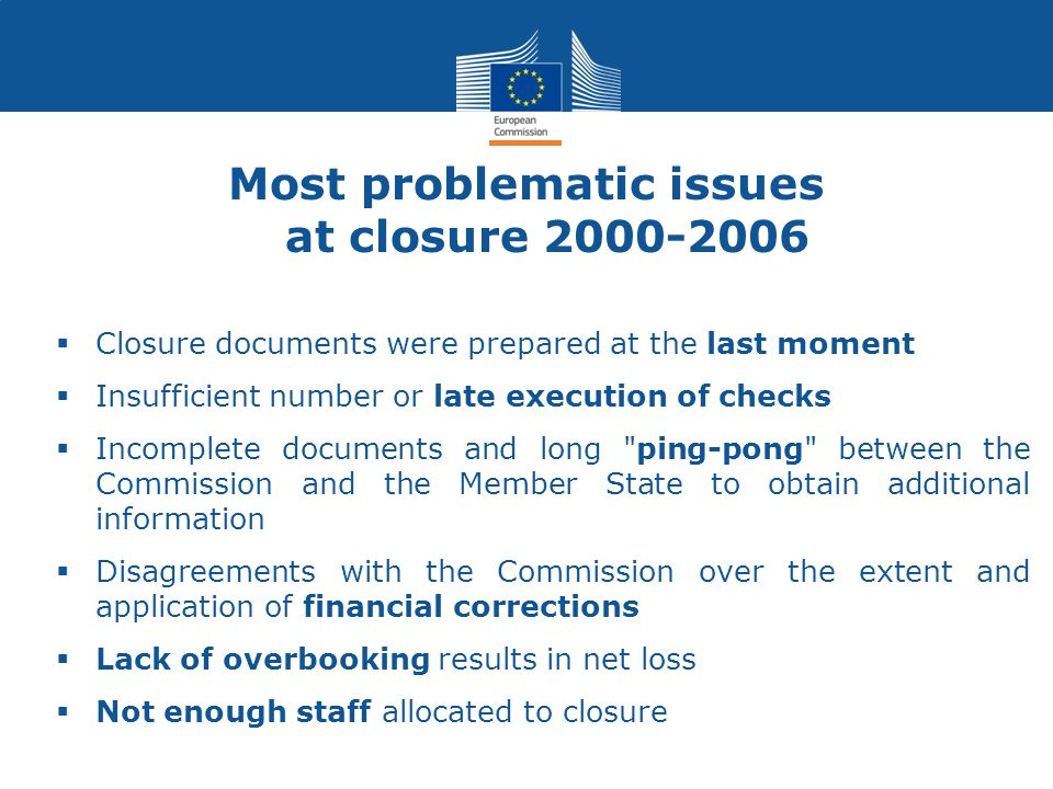 Most problematic issues at closure 2000-2006  Closure documents were prepared at the last moment  Insufficient number or late execution of checks  Incomplete documents and long ping-pong between the Commission and the Member State to obtain additional information  Disagreements with the Commission over the extent and application of financial corrections  Lack of overbooking results in net loss  Not enough staff allocated to closure