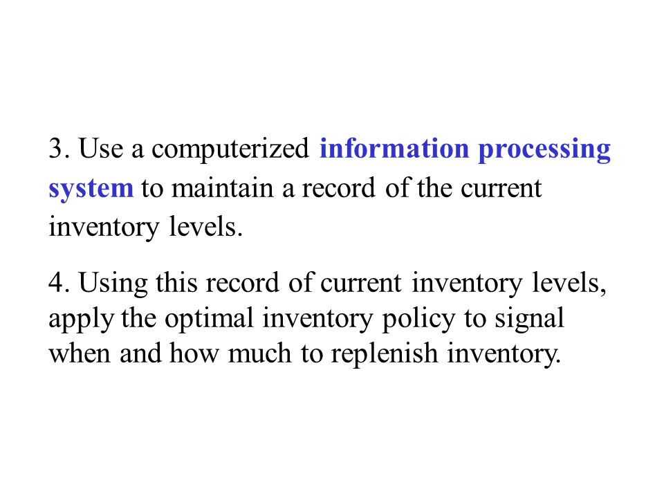 3. Use a computerized information processing system to maintain a record of the current inventory levels. 4. Using this record of current inventory le
